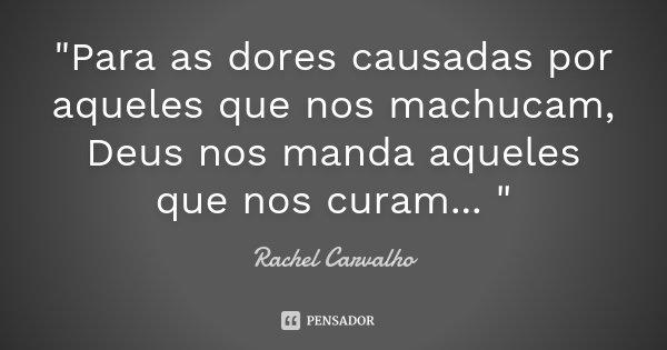 """""""Para as dores causadas por aqueles que nos machucam, Deus nos manda aqueles que nos curam... """"... Frase de Rachel Carvalho."""