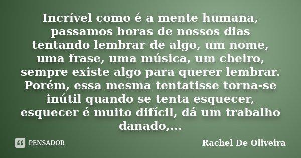Incrível como é a mente humana, passamos horas de nossos dias tentando lembrar de algo, um nome, uma frase, uma música, um cheiro, sempre existe algo para quere... Frase de Rachel de Oliveira.
