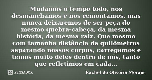 Mudamos o tempo todo, nos desmanchamos e nos remontamos, mas nunca deixaremos de ser peça do mesmo quebra-cabeça, da mesma história, da mesma raiz. Que mesmo co... Frase de Rachel de Oliveira Morais.