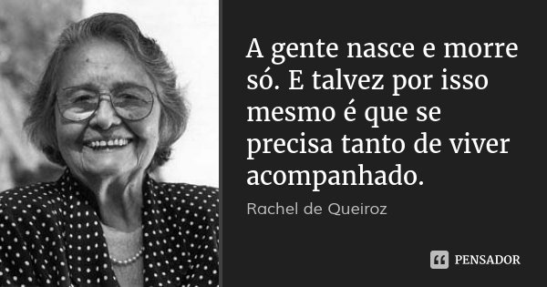A gente nasce e morre só. E talvez por isso mesmo é que se precisa tanto de viver acompanhado.... Frase de Rachel de Queiroz.