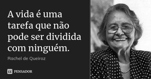 A vida é uma tarefa que não pode ser dividida com ninguém.... Frase de Rachel de Queiroz.