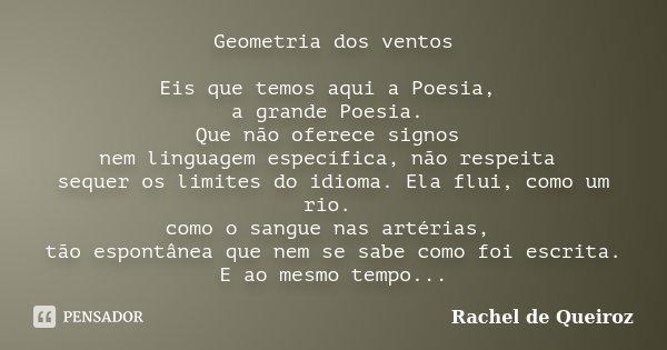 Geometria dos ventos Eis que temos aqui a Poesia, a grande Poesia. Que não oferece signos nem linguagem específica, não respeita sequer os limites do idioma. El... Frase de Rachel de Queiroz.