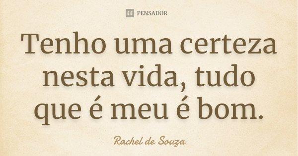 Tenho uma certeza nesta vida, tudo que é meu é bom.... Frase de Rachel de Souza.