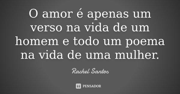 O amor é apenas um verso na vida de um homem e todo um poema na vida de uma mulher.... Frase de Rachel Santos.