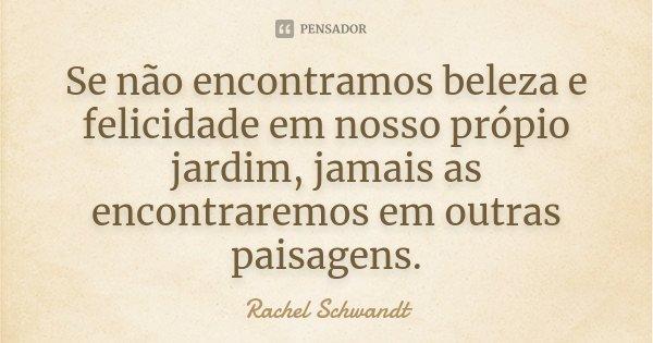 Se não encontramos beleza e felicidade em nosso própio jardim, jamais as encontraremos em outras paisagens.... Frase de Rachel Schwandt.