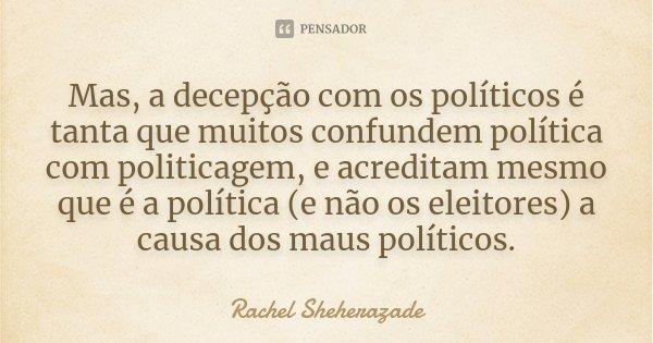 Mas, a decepção com os políticos é tanta que muitos confundem política com politicagem, e acreditam mesmo que é a política (e não os eleitores) a causa dos maus... Frase de Rachel Sheherazade.