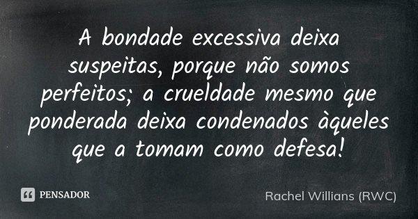 A bondade excessiva deixa suspeitas, porque não somos perfeitos; a crueldade mesmo que ponderada deixa condenados àqueles que a tomam como defesa!... Frase de Rachel Willians (RWC).