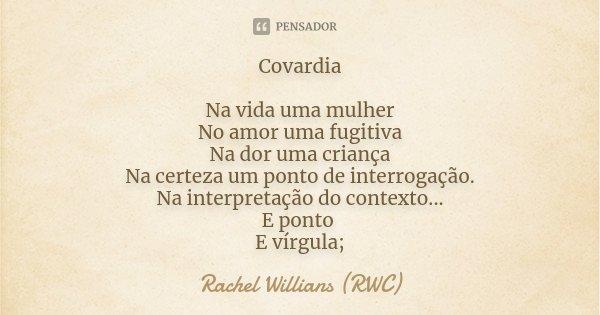 Covardia Na vida uma mulher No amor uma fugitiva Na dor uma criança Na certeza um ponto de interrogação. Na interpretação do contexto... E ponto E vírgula;... Frase de Rachel Willians (RWC).