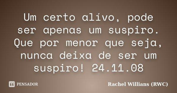 Um certo alívo, pode ser apenas um suspiro. Que por menor que seja, nunca deixa de ser um suspiro! 24.11.08... Frase de Rachel Willians (RWC).