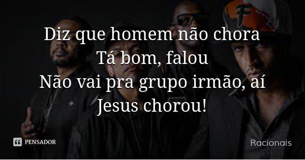 Diz que homem não chora Tá bom, falou Não vai pra grupo irmão, aí Jesus chorou!... Frase de Racionais.