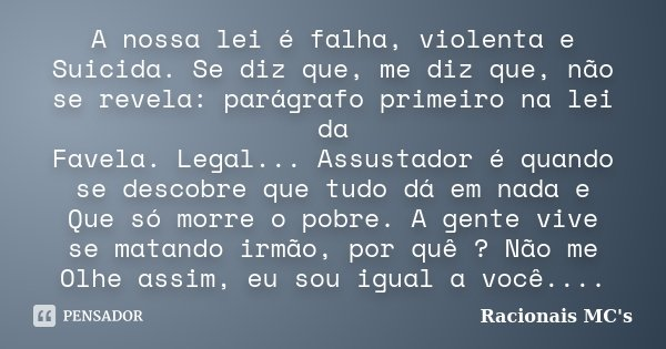 A nossa lei é falha, violenta e Suicida. Se diz que, me diz que, não se revela: parágrafo primeiro na lei da Favela. Legal... Assustador é quando se descobre qu... Frase de Racionais MC's.