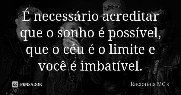 É necessário acreditar que o sonho é possível, que o céu é o limite e você é imbatível.... Frase de Racionais Mc's.
