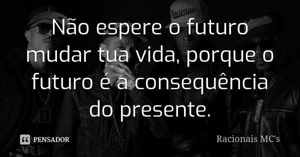 Não espere o futuro mudar tua vida, porque o futuro é a consequência do presente.... Frase de Racionais Mc's.