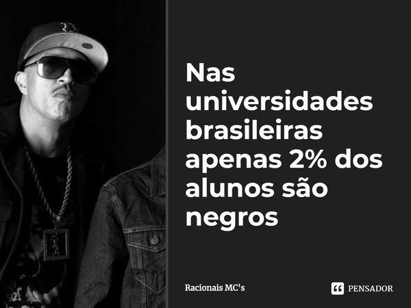 Nas universidades brasileiras apenas 2% dos alunos são negros... Frase de Racionais MC's.