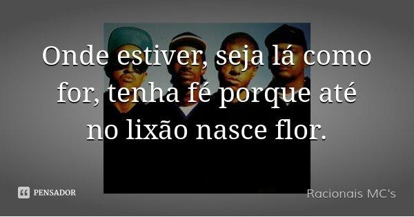 Onde estiver, seja lá como for, tenha fé porque até no lixão nasce flor.... Frase de Racionais MC's.