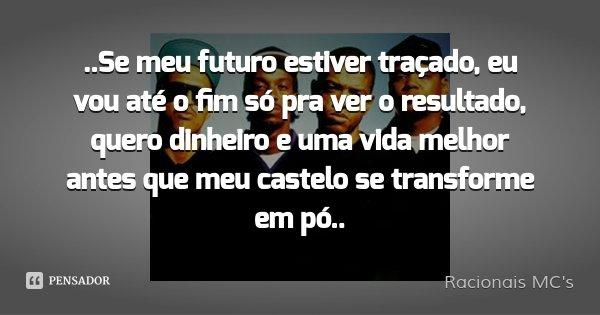 ..Se meu futuro estiver traçado, eu vou até o fim só pra ver o resultado, quero dinheiro e uma vida melhor antes que meu castelo se transforme em pó..... Frase de Racionais MC's.