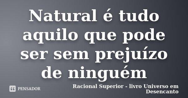 Natural é tudo aquilo que pode ser sem prejuízo de ninguém... Frase de Racional Superior - livro Universo em Desencanto.