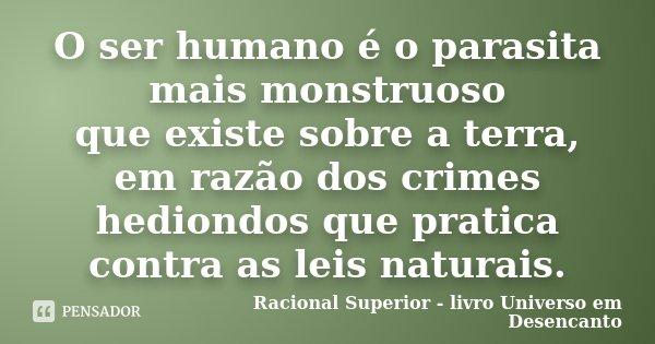 O ser humano é o parasita mais monstruoso que existe sobre a terra, em razão dos crimes hediondos que pratica contra as leis naturais.... Frase de Racional Superior - livro Universo em Desencanto.