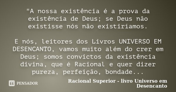 """""""A nossa existência é a prova da existência de Deus; se Deus não existisse nós não existiríamos. E nós, leitores dos Livros UNIVERSO EM DESENCANTO, vamos m... Frase de Racional Superior - livro Universo em Desencanto."""