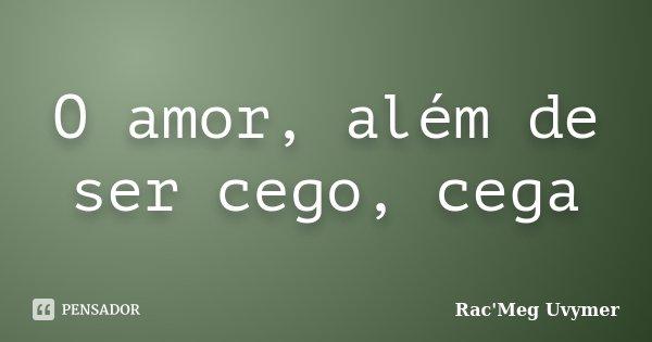 O amor, além de ser cego, cega... Frase de Rac'Meg Uvymer.