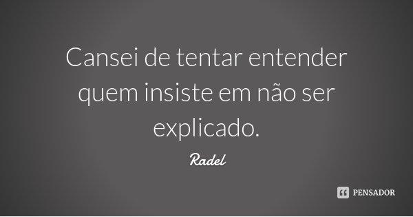 Cansei de tentar entender quem insiste em não ser explicado.... Frase de Radel.
