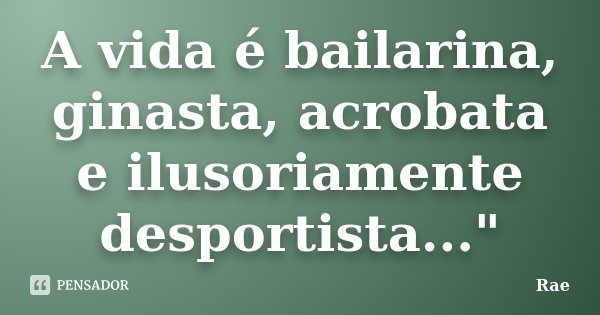 """A vida é bailarina, ginasta, acrobata e ilusoriamente desportista...""""... Frase de Rae."""