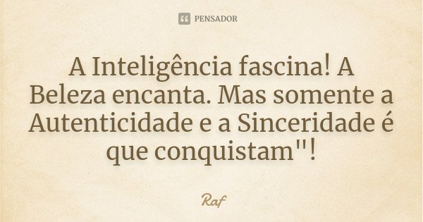 "A Inteligência fascina! A Beleza encanta. Mas somente a Autenticidade e a Sinceridade é que conquistam""!... Frase de RAF."