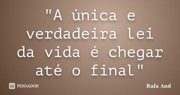 """A única e verdadeira lei da vida é chegar até o final""... Frase de Rafa And."