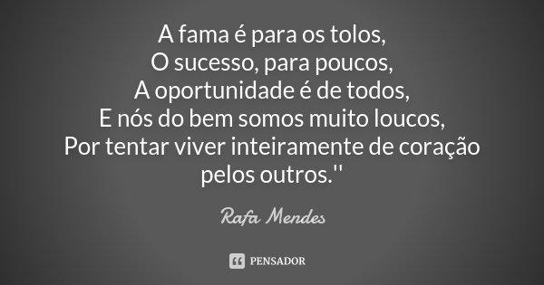 A fama é para os tolos, O sucesso, para poucos, A oportunidade é de todos, E nós do bem somos muito loucos, Por tentar viver inteiramente de coração pelos outro... Frase de Rafa Mendes.
