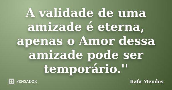A validade de uma amizade é eterna, apenas o Amor dessa amizade pode ser temporário.''... Frase de Rafa Mendes.