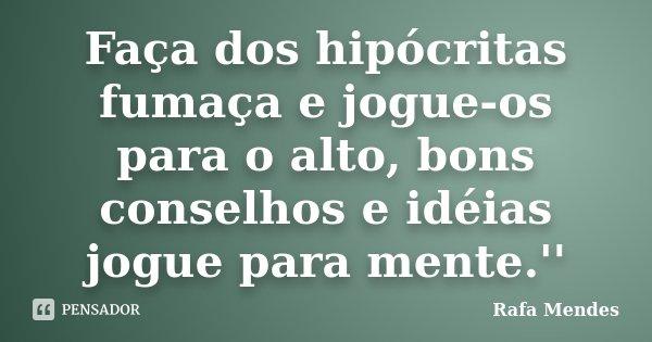 Faça dos hipócritas fumaça e jogue-os para o alto, bons conselhos e idéias jogue para mente.''... Frase de Rafa Mendes.