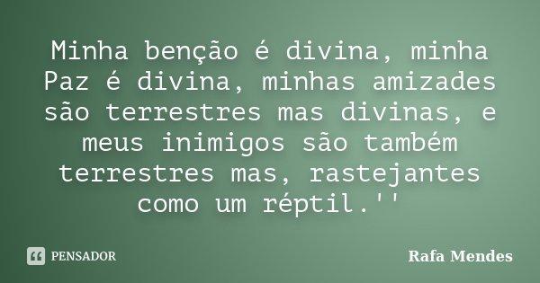 Minha benção é divina, minha Paz é divina, minhas amizades são terrestres mas divinas, e meus inimigos são também terrestres mas, rastejantes como um réptil.''... Frase de Rafa Mendes.