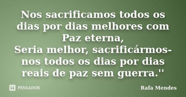 Nos sacrificamos todos os dias por dias melhores com Paz eterna, Seria melhor, sacrificármos-nos todos os dias por dias reais de paz sem guerra.''... Frase de Rafa Mendes.