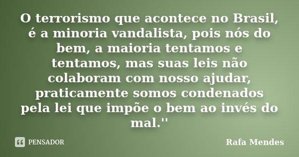 O terrorismo que acontece no Brasil, é a minoria vandalista, pois nós do bem, a maioria tentamos e tentamos, mas suas leis não colaboram com nosso ajudar, prati... Frase de Rafa Mendes.