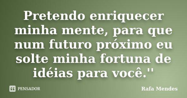 Pretendo enriquecer minha mente, para que num futuro próximo eu solte minha fortuna de idéias para você.''... Frase de Rafa Mendes.