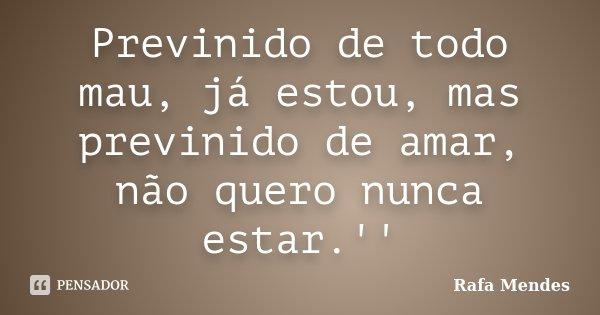Previnido de todo mau, já estou, mas previnido de amar, não quero nunca estar.''... Frase de Rafa Mendes.
