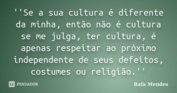 ''Se a sua cultura é diferente da minha, então não é cultura se me julga, ter cultura, é apenas respeitar ao próximo independente de seus defeitos, costumes ou ... Frase de Rafa Mendes.