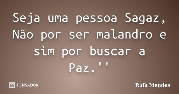 Seja uma pessoa Sagaz, Não por ser malandro e sim por buscar a Paz.''... Frase de Rafa Mendes.
