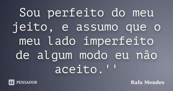 Sou perfeito do meu jeito, e assumo que o meu lado imperfeito de algum modo eu não aceito.''... Frase de Rafa Mendes.