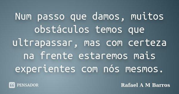 Num passo que damos, muitos obstáculos temos que ultrapassar, mas com certeza na frente estaremos mais experientes com nós mesmos.... Frase de Rafael A M Barros.
