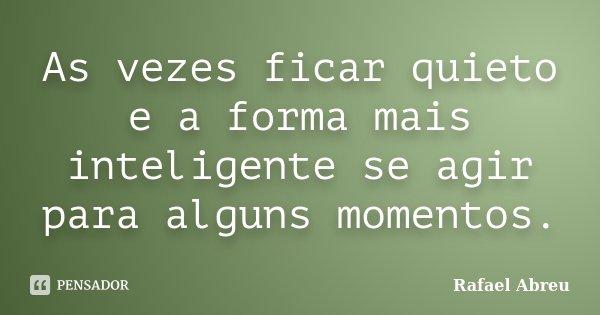As vezes ficar quieto e a forma mais inteligente se agir para alguns momentos.... Frase de Rafael Abreu.