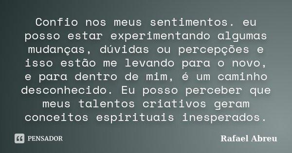 Confio nos meus sentimentos. eu posso estar experimentando algumas mudanças, dúvidas ou percepções e isso estão me levando para o novo, e para dentro de mim, é ... Frase de Rafael Abreu.