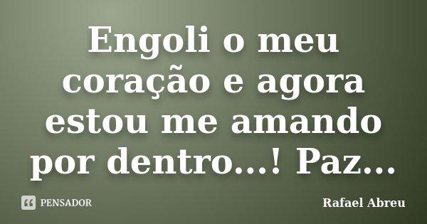 Engoli o meu coração e agora estou me amando por dentro...! Paz...... Frase de Rafael Abreu.