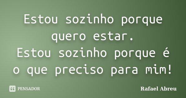 Estou sozinho porque quero estar. Estou sozinho porque é o que preciso para mim!... Frase de Rafael Abreu.
