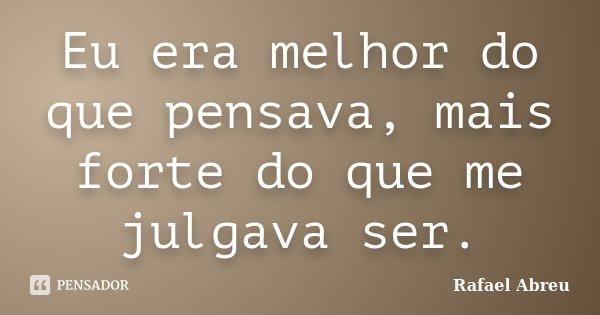 Eu era melhor do que pensava, mais forte do que me julgava ser.... Frase de Rafael Abreu.