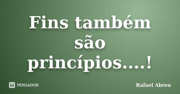Fins também são princípios....!... Frase de Rafael Abreu.