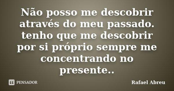 Não posso me descobrir através do meu passado. tenho que me descobrir por si próprio sempre me concentrando no presente..... Frase de Rafael Abreu.