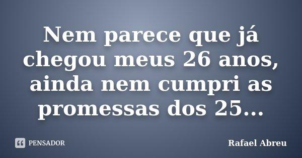 Nem parece que já chegou meus 26 anos, ainda nem cumpri as promessas dos 25...... Frase de Rafael Abreu.