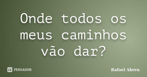Onde todos os meus caminhos vão dar?... Frase de Rafael Abreu.