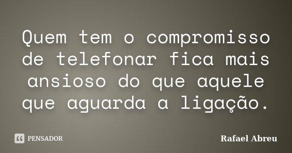 Quem tem o compromisso de telefonar fica mais ansioso do que aquele que aguarda a ligação.... Frase de Rafael Abreu.